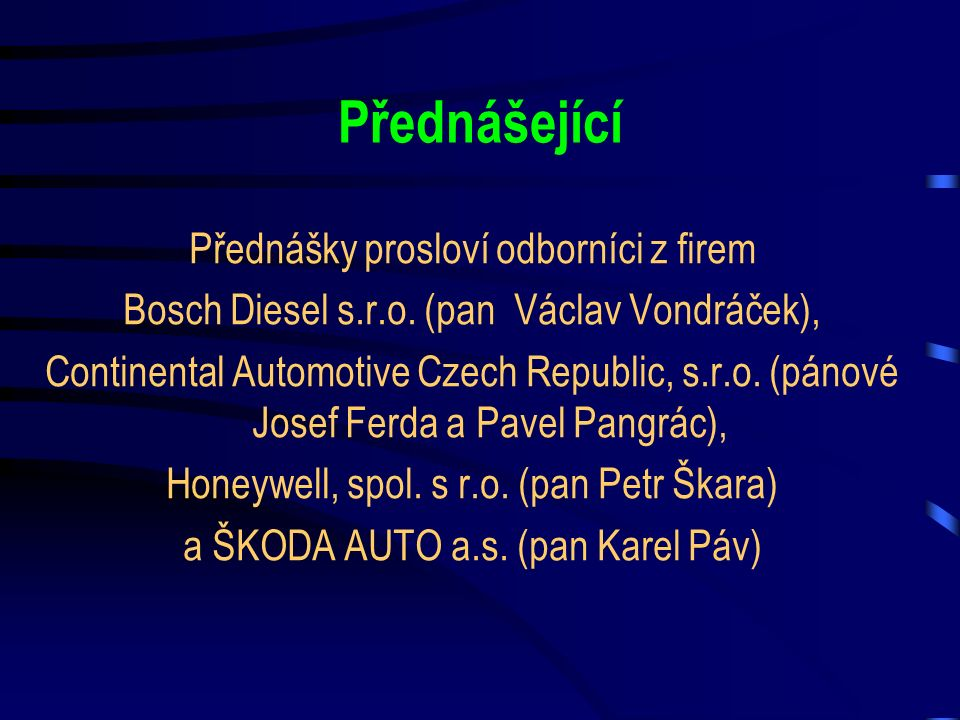 Přednášející Přednášky prosloví odborníci z firem Bosch Diesel s.r.o. (pan Václav Vondráček), Continental Automotive Czech Republic, s.r.o. (pánové Jo