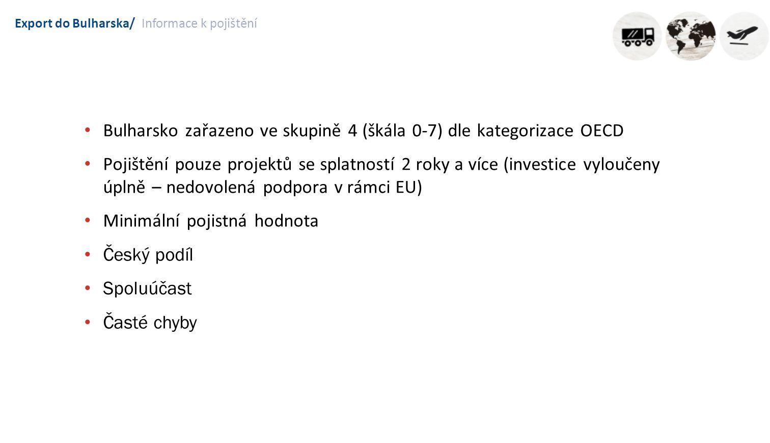 Export do Bulharska/Informace k pojištění Bulharsko zařazeno ve skupině 4 (škála 0-7) dle kategorizace OECD Pojištění pouze projektů se splatností 2 roky a více (investice vyloučeny úplně – nedovolená podpora v rámci EU) Minimální pojistná hodnota Český podíl Spoluúčast Časté chyby