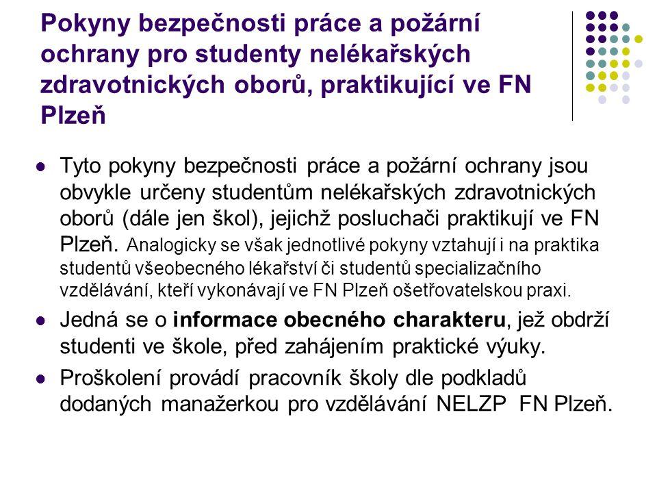 Studenti praktikující v areálech FN Plzeň jsou povinni: Respektovat veškerá omezení označené výstražnými značkami, příkazy a zákazy Dodržovat: zákaz konzumace alkoholických nápojů a požívání návykových látek, a to i v době před nástupem na praxi, zákaz donášení alkoholických nápojů a návykových látek na pracoviště zákaz jakékoliv nedohodnuté manipulace se zařízením organizace zákaz kouření a manipulace s otevřeným ohněm ve všech objektech
