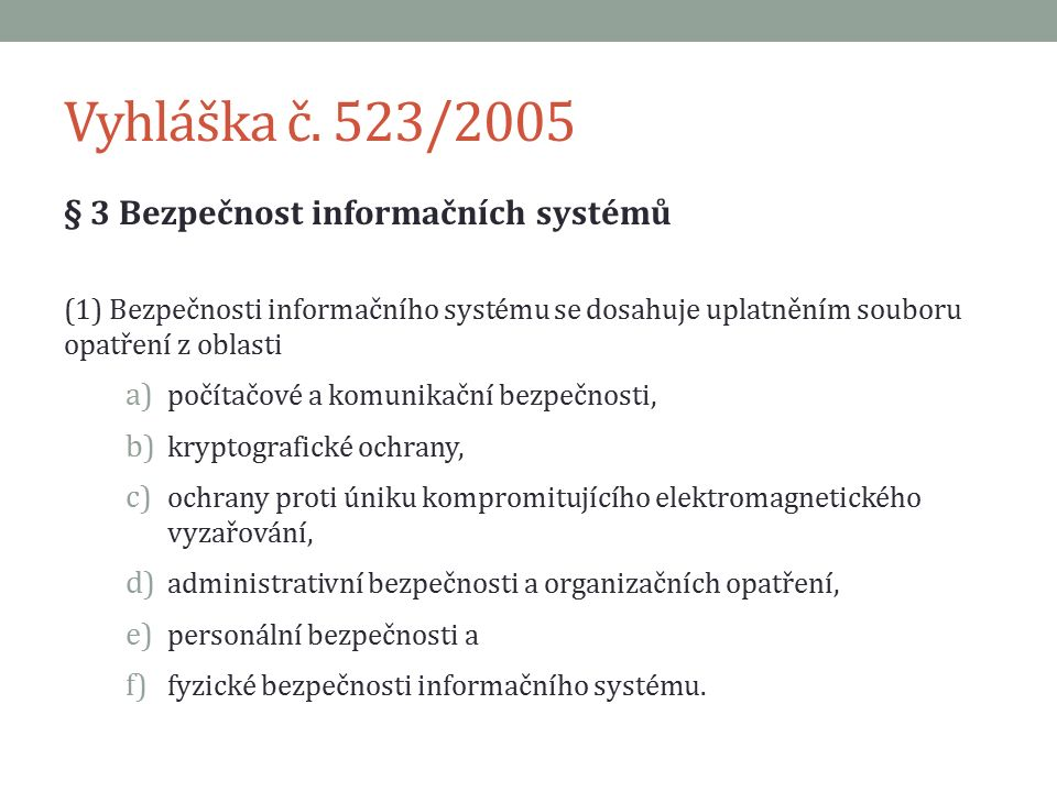 Vyhláška č. 523/2005 § 3 Bezpečnost informačních systémů (1) Bezpečnosti informačního systému se dosahuje uplatněním souboru opatření z oblasti a) poč