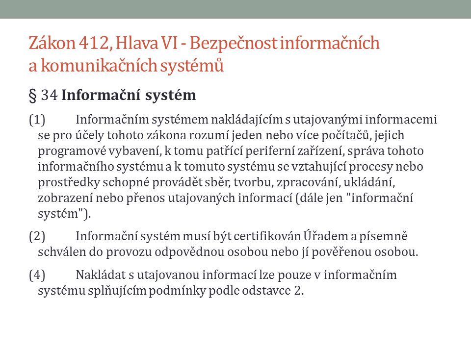 Zákon 412, Hlava VI - Bezpečnost informačních a komunikačních systémů § 34 Informační systém (1)Informačním systémem nakládajícím s utajovanými informacemi se pro účely tohoto zákona rozumí jeden nebo více počítačů, jejich programové vybavení, k tomu patřící periferní zařízení, správa tohoto informačního systému a k tomuto systému se vztahující procesy nebo prostředky schopné provádět sběr, tvorbu, zpracování, ukládání, zobrazení nebo přenos utajovaných informací (dále jen informační systém ).