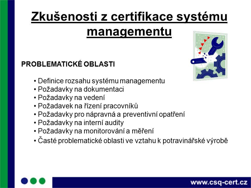 Zkušenosti z certifikace systému managementu PROBLEMATICKÉ OBLASTI Definice rozsahu systému managementu Požadavky na dokumentaci Požadavky na vedení Požadavek na řízení pracovníků Požadavky pro nápravná a preventivní opatření Požadavky na interní audity Požadavky na monitorování a měření Časté problematické oblasti ve vztahu k potravinářské výrobě