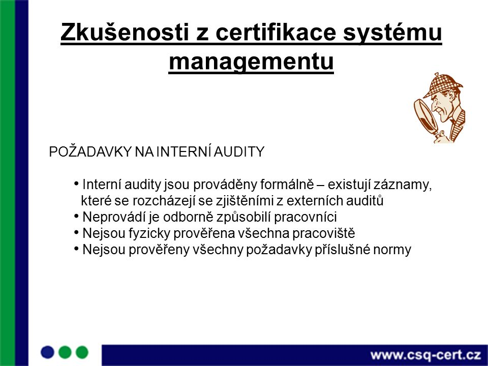 Zkušenosti z certifikace systému managementu POŽADAVKY NA INTERNÍ AUDITY Interní audity jsou prováděny formálně – existují záznamy, které se rozcházejí se zjištěními z externích auditů Neprovádí je odborně způsobilí pracovníci Nejsou fyzicky prověřena všechna pracoviště Nejsou prověřeny všechny požadavky příslušné normy