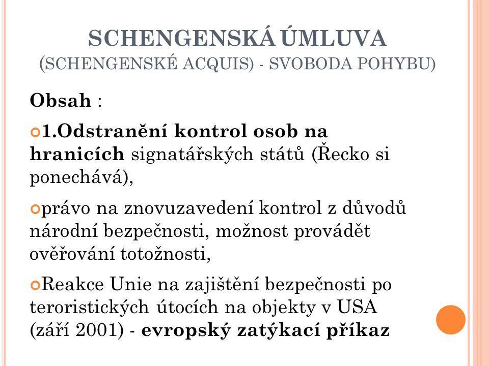 SCHENGENSKÁ ÚMLUVA ( SCHENGENSKÉ ACQUIS) - SVOBODA POHYBU) Obsah : 1.Odstranění kontrol osob na hranicích signatářských států (Řecko si ponechává), právo na znovuzavedení kontrol z důvodů národní bezpečnosti, možnost provádět ověřování totožnosti, Reakce Unie na zajištění bezpečnosti po teroristických útocích na objekty v USA (září 2001) - evropský zatýkací příkaz