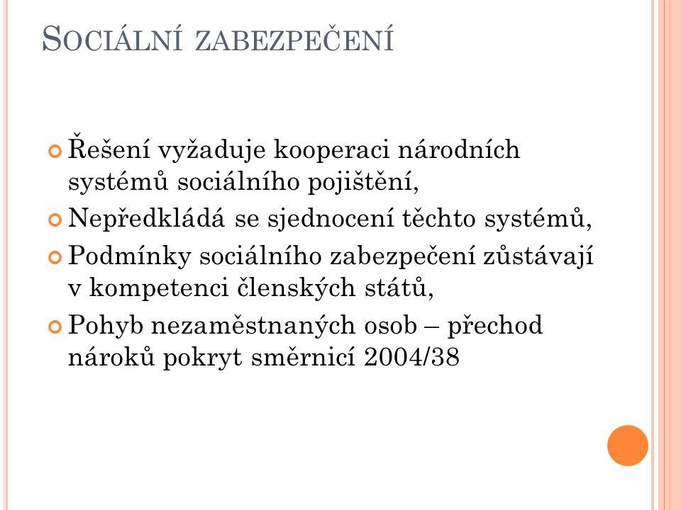 S OCIÁLNÍ ZABEZPEČENÍ Řešení vyžaduje kooperaci národních systémů sociálního pojištění, Nepředkládá se sjednocení těchto systémů, Podmínky sociálního zabezpečení zůstávají v kompetenci členských států, Pohyb nezaměstnaných osob – přechod nároků pokryt směrnicí 2004/38