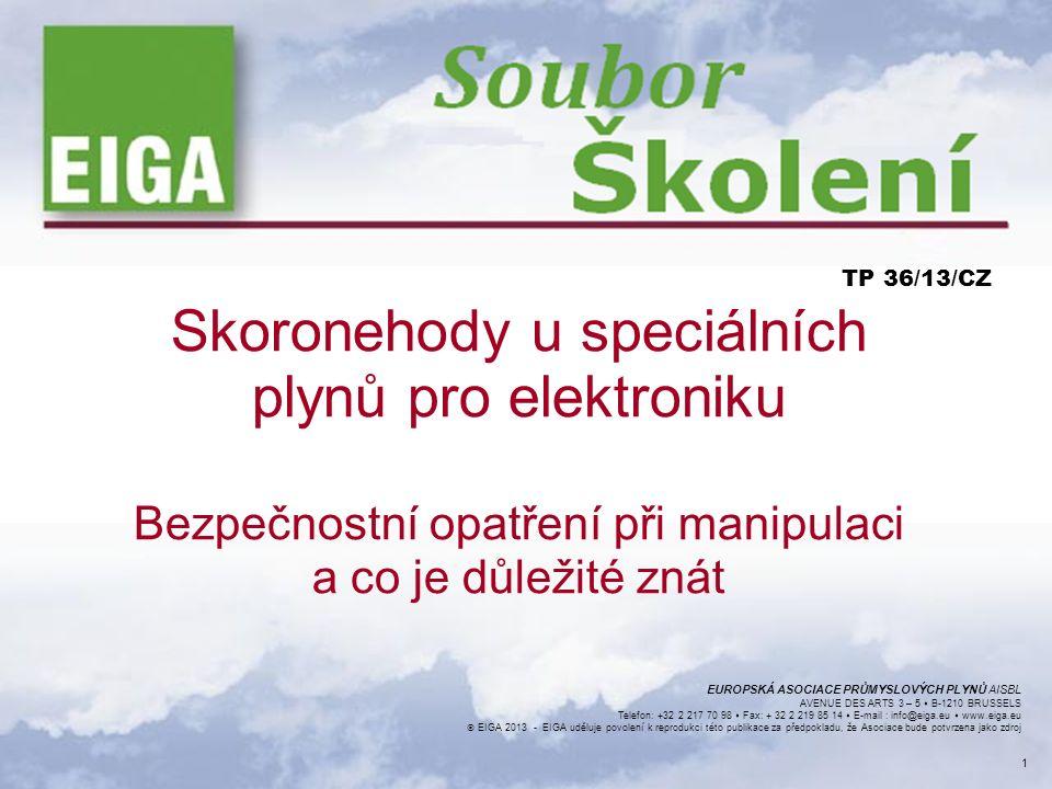 EUROPSKÁ ASOCIACE PRŮMYSLOVÝCH PLYNŮ AISBL AVENUE DES ARTS 3 – 5  B-1210 BRUSSELS Telefon: +32 2 217 70 98  Fax: + 32 2 219 85 14  E-mail : info@eiga.eu  www.eiga.eu  EIGA 2013 - EIGA uděluje povolení k reprodukci této publikace za předpokladu, že Asociace bude potvrzena jako zdroj ODMÍTNUTÍ ODPOVĚDNOSTI Všechny technické publikace EIGA nebo pod jménem EIGA včetně Sbírek praktických postupů, Bezpečnostních postupů a všechny další technické informace v těchto publikacích obsažené, byly získány ze zdrojů, které považujeme za spolehlivé a které se zakládají na odborných informacích a zkušenostech aktuálně dostupných u členů asociace EIGA a dalších k datu jejich vydání.