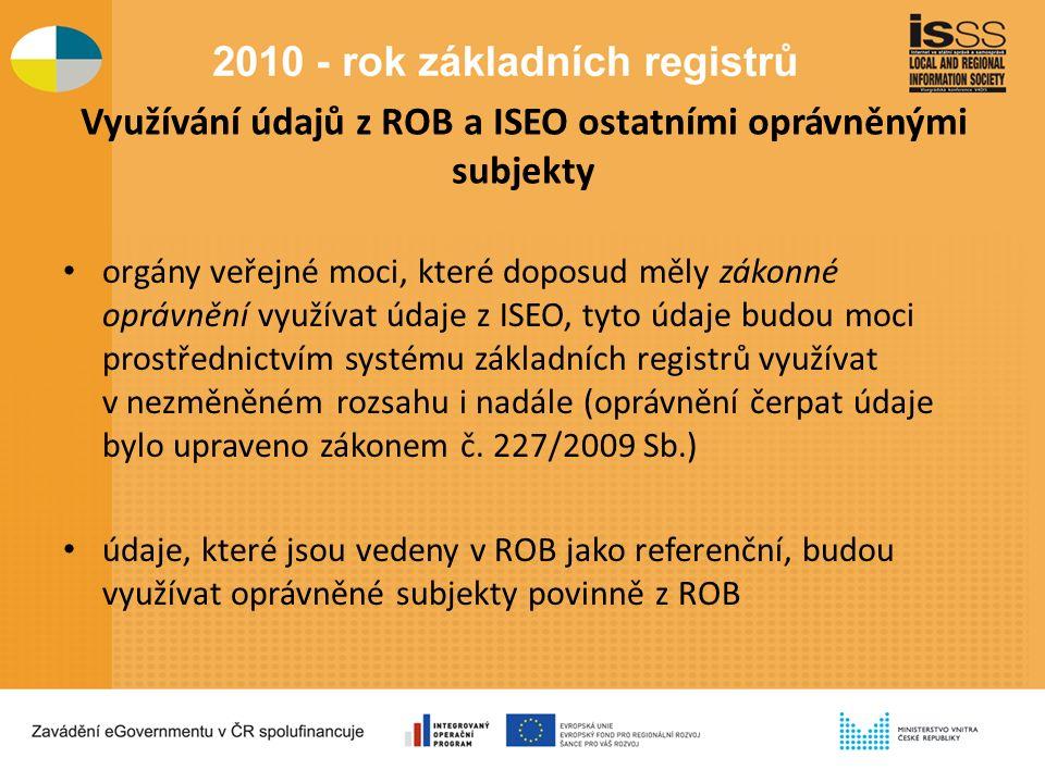 Využívání údajů z ROB a ISEO ostatními oprávněnými subjekty orgány veřejné moci, které doposud měly zákonné oprávnění využívat údaje z ISEO, tyto údaje budou moci prostřednictvím systému základních registrů využívat v nezměněném rozsahu i nadále (oprávnění čerpat údaje bylo upraveno zákonem č.