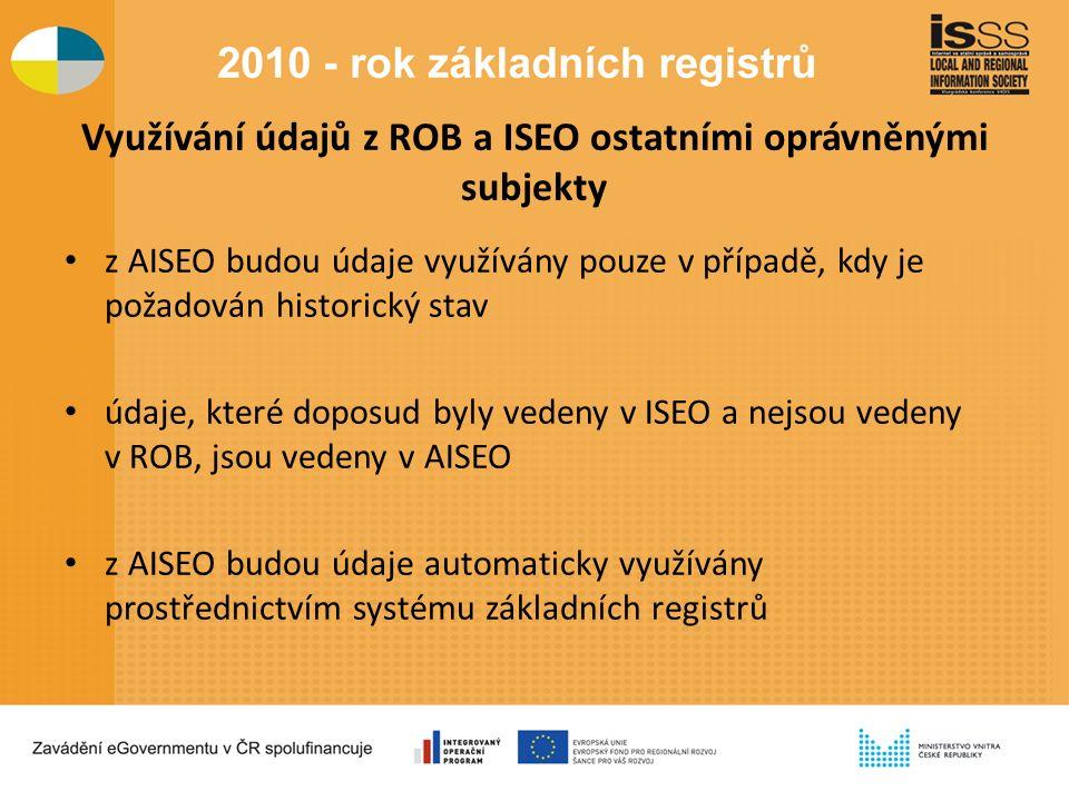Využívání údajů z ROB a ISEO ostatními oprávněnými subjekty z AISEO budou údaje využívány pouze v případě, kdy je požadován historický stav údaje, které doposud byly vedeny v ISEO a nejsou vedeny v ROB, jsou vedeny v AISEO z AISEO budou údaje automaticky využívány prostřednictvím systému základních registrů