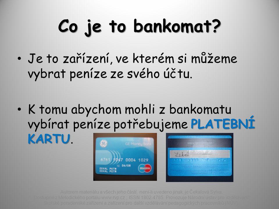 Co je to bankomat.Je to zařízení, ve kterém si můžeme vybrat peníze ze svého účtu.
