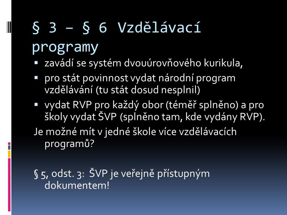§ 3 – § 6Vzdělávací programy  zavádí se systém dvouúrovňového kurikula,  pro stát povinnost vydat národní program vzdělávání (tu stát dosud nesplnil)  vydat RVP pro každý obor (téměř splněno) a pro školy vydat ŠVP (splněno tam, kde vydány RVP).