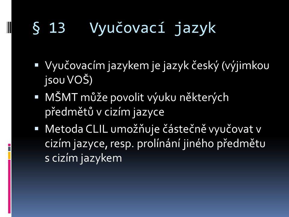 § 13Vyučovací jazyk  Vyučovacím jazykem je jazyk český (výjimkou jsou VOŠ)  MŠMT může povolit výuku některých předmětů v cizím jazyce  Metoda CLIL umožňuje částečně vyučovat v cizím jazyce, resp.