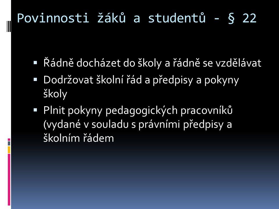 Povinnosti žáků a studentů - § 22  Řádně docházet do školy a řádně se vzdělávat  Dodržovat školní řád a předpisy a pokyny školy  Plnit pokyny pedagogických pracovníků (vydané v souladu s právními předpisy a školním řádem