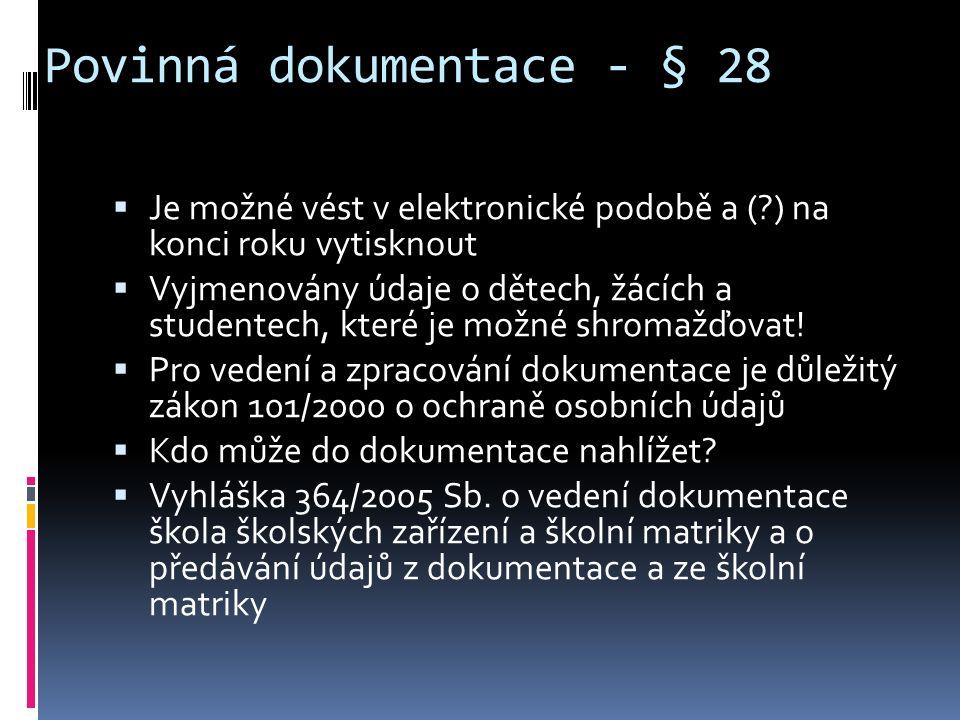 Povinná dokumentace - § 28  Je možné vést v elektronické podobě a ( ) na konci roku vytisknout  Vyjmenovány údaje o dětech, žácích a studentech, které je možné shromažďovat.