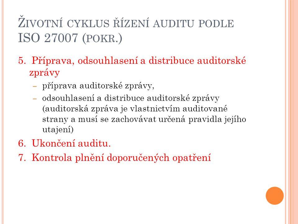 Ž IVOTNÍ CYKLUS ŘÍZENÍ AUDITU PODLE ISO 27007 ( POKR.) 5. Příprava, odsouhlasení a distribuce auditorské zprávy – příprava auditorské zprávy, – odsouh