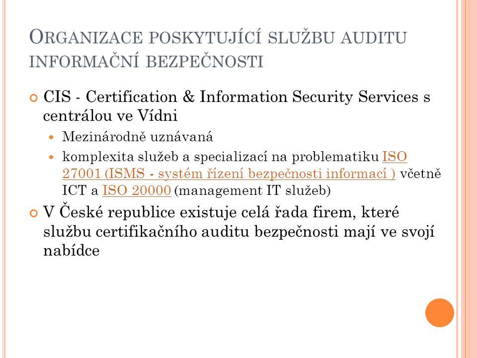 O RGANIZACE POSKYTUJÍCÍ SLUŽBU AUDITU INFORMAČNÍ BEZPEČNOSTI CIS - Certification & Information Security Services s centrálou ve Vídni Mezinárodně uznávaná komplexita služeb a specializací na problematiku ISO 27001 (ISMS - systém řízení bezpečnosti informací ) včetně ICT a ISO 20000 (management IT služeb)ISO 27001 (ISMS - systém řízení bezpečnosti informací )ISO 20000 V České republice existuje celá řada firem, které službu certifikačního auditu bezpečnosti mají ve svojí nabídce