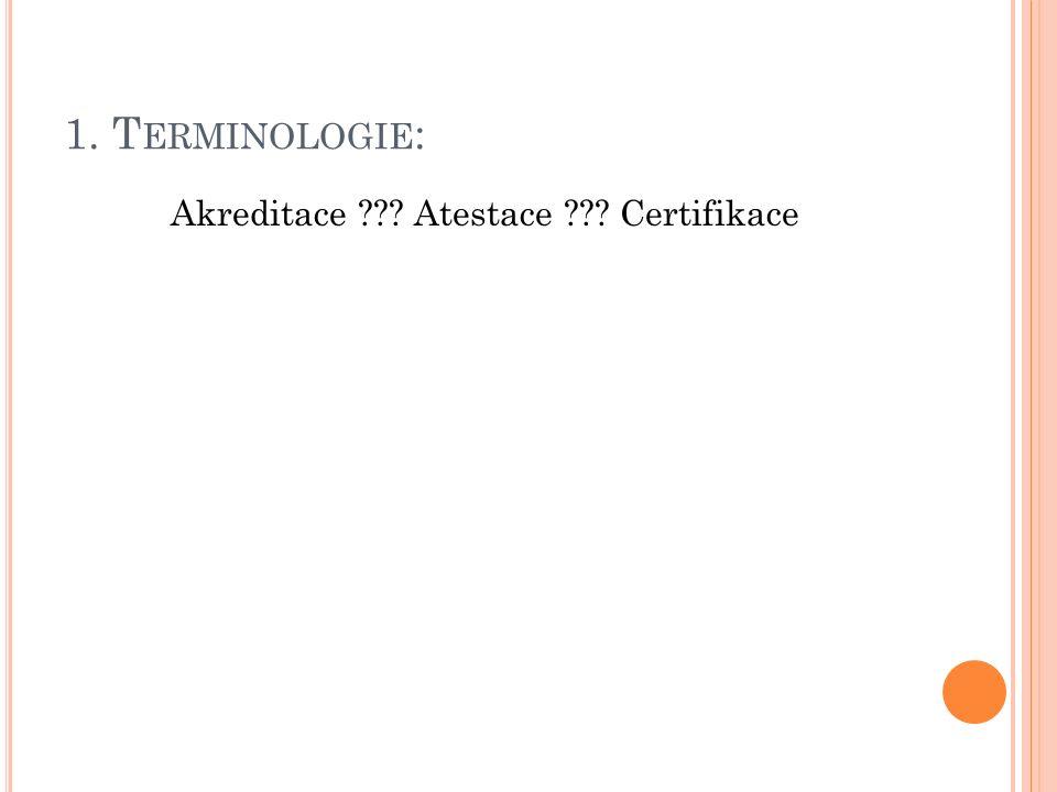 1. T ERMINOLOGIE : Akreditace ??? Atestace ??? Certifikace