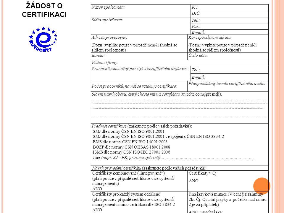 Název společnosti:IČ: DIČ: Sídlo společnosti: Tel.: Fax: E-mail: Adresa provozovny: (Pozn.:vyplňte pouze v případě není-li shodná se sídlem společnosti) Korespondenční adresa: (Pozn.: vyplňte pouze v případě není-li shodná se sídlem společnosti) Banka:Číslo účtu: Vedoucí firmy: Pracovník zmocněný pro styk s certifikačním orgánem: Tel.: E-mail: Počet pracovníků, na něž se vztahuje certifikace: Předpokládaný termín certifikačního auditu: Slovní návrh oboru, který chcete mít na certifikátu (uveďte co nejpřesněji):............................................................................................................................................................................................................................................................................................................................................................................................................................................................................................................................................................................................................................................................................................................................................................................................................................................................................................................................................................................