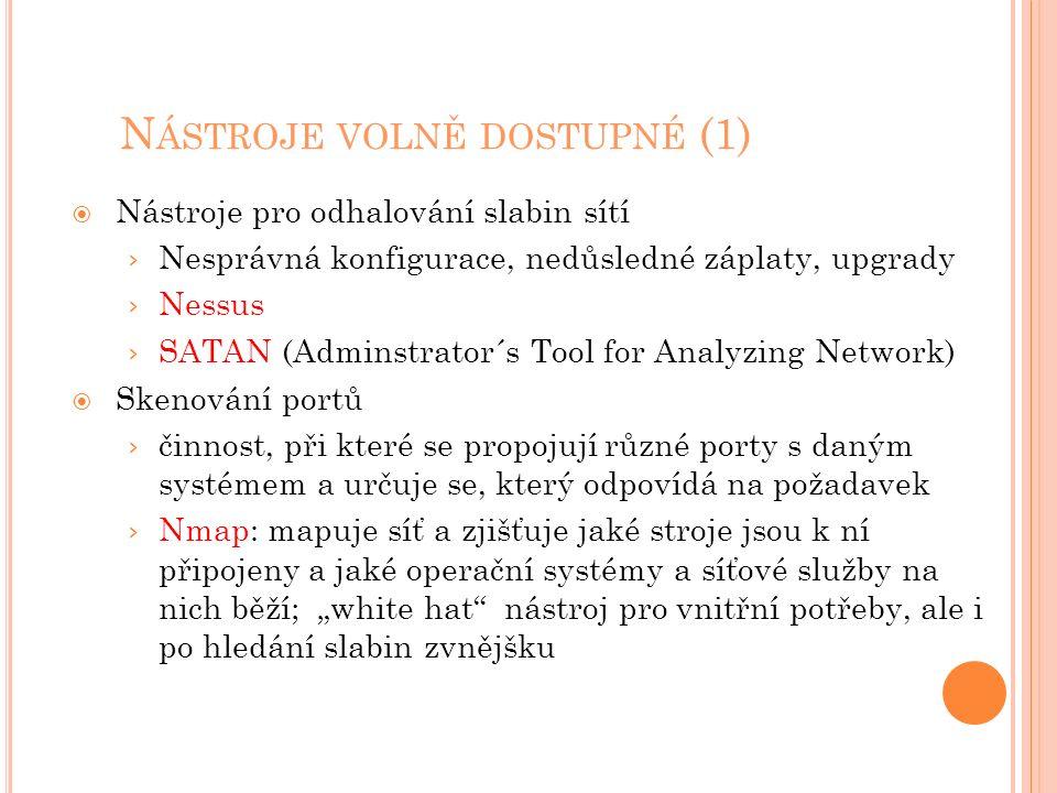 """N ÁSTROJE VOLNĚ DOSTUPNÉ (1)  Nástroje pro odhalování slabin sítí › Nesprávná konfigurace, nedůsledné záplaty, upgrady › Nessus › SATAN (Adminstrator´s Tool for Analyzing Network)  Skenování portů › činnost, při které se propojují různé porty s daným systémem a určuje se, který odpovídá na požadavek › Nmap: mapuje síť a zjišťuje jaké stroje jsou k ní připojeny a jaké operační systémy a síťové služby na nich běží; """"white hat nástroj pro vnitřní potřeby, ale i po hledání slabin zvnějšku"""