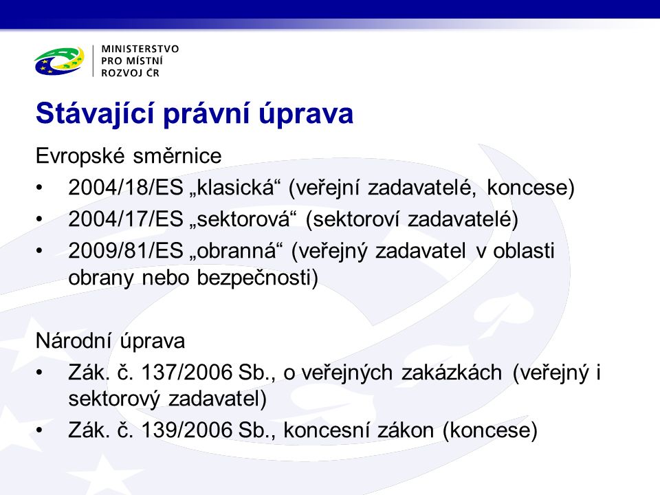 """Evropské směrnice 2004/18/ES """"klasická (veřejní zadavatelé, koncese) 2004/17/ES """"sektorová (sektoroví zadavatelé) 2009/81/ES """"obranná (veřejný zadavatel v oblasti obrany nebo bezpečnosti) Národní úprava Zák."""