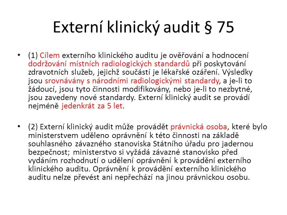 Externí klinický audit § 75 (1) Cílem externího klinického auditu je ověřování a hodnocení dodržování místních radiologických standardů při poskytování zdravotních služeb, jejichž součástí je lékařské ozáření.