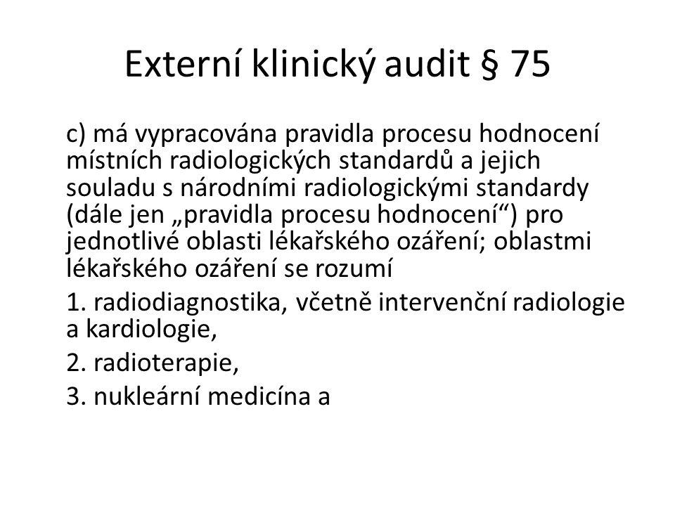 """Externí klinický audit § 75 c) má vypracována pravidla procesu hodnocení místních radiologických standardů a jejich souladu s národními radiologickými standardy (dále jen """"pravidla procesu hodnocení ) pro jednotlivé oblasti lékařského ozáření; oblastmi lékařského ozáření se rozumí 1."""