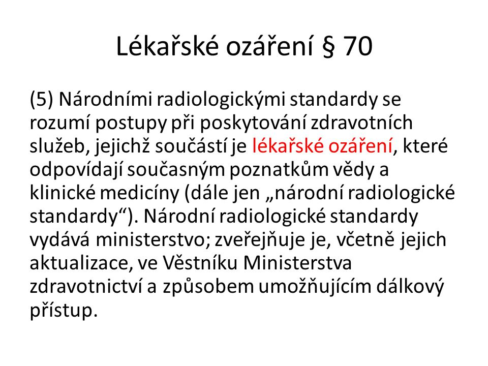 """Lékařské ozáření § 70 (5) Národními radiologickými standardy se rozumí postupy při poskytování zdravotních služeb, jejichž součástí je lékařské ozáření, které odpovídají současným poznatkům vědy a klinické medicíny (dále jen """"národní radiologické standardy )."""