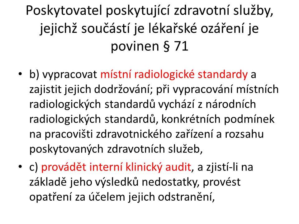 Poskytovatel poskytující zdravotní služby, jejichž součástí je lékařské ozáření je povinen § 71 b) vypracovat místní radiologické standardy a zajistit jejich dodržování; při vypracování místních radiologických standardů vychází z národních radiologických standardů, konkrétních podmínek na pracovišti zdravotnického zařízení a rozsahu poskytovaných zdravotních služeb, c) provádět interní klinický audit, a zjistí-li na základě jeho výsledků nedostatky, provést opatření za účelem jejich odstranění,