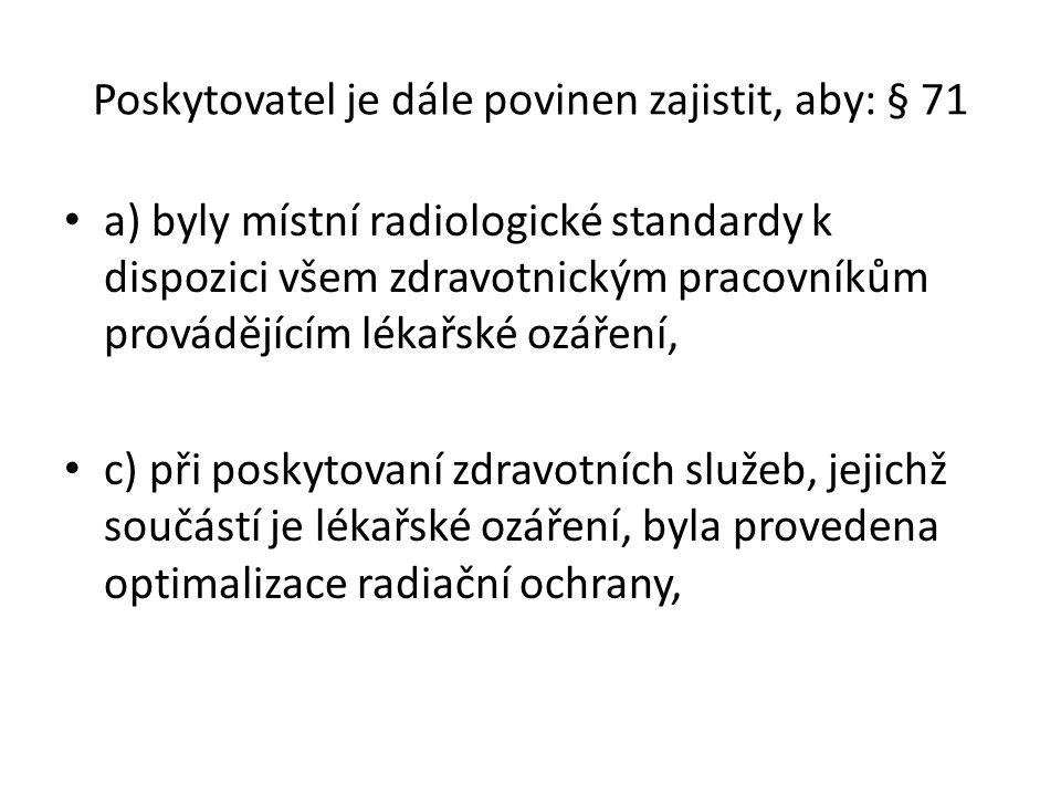Národní radiologické standardy obsahují zejména § 73 a) požadavky na odbornou, zvláštní odbornou a specializovanou způsobilost zdravotnických pracovníků, b) technické parametry radiologických přístrojů, na kterých se provádí lékařské ozáření, minimální vybavení pro jejich kontrolu a nastavování, c) způsob stanovení zátěže pacientů; požadavky na podklady nutné pro odhad dávky, na způsob jejich hodnocení a na jejich evidenci, d) radiologické postupy, e) požadavky na přípravu pacienta k vyšetření a na průběh vlastní metody.
