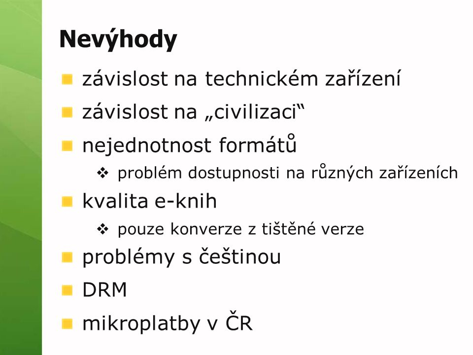 """Nevýhody závislost na technickém zařízení závislost na """"civilizaci nejednotnost formátů  problém dostupnosti na různých zařízeních kvalita e-knih  pouze konverze z tištěné verze problémy s češtinou DRM mikroplatby v ČR"""