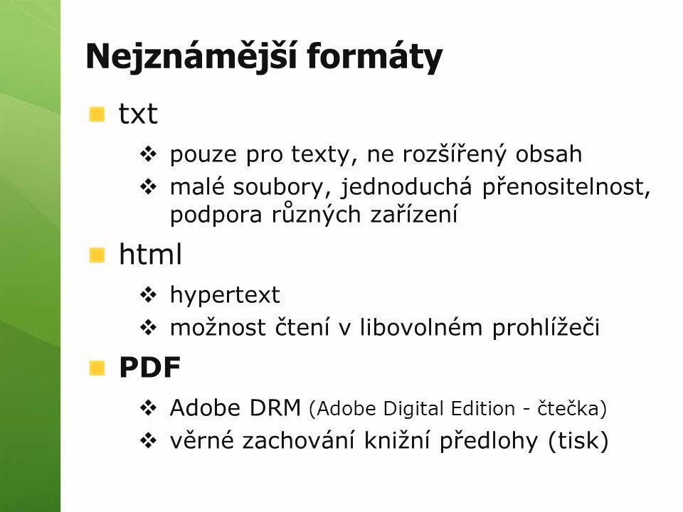 Nejznámější formáty txt  pouze pro texty, ne rozšířený obsah  malé soubory, jednoduchá přenositelnost, podpora různých zařízení html  hypertext  možnost čtení v libovolném prohlížeči PDF  Adobe DRM (Adobe Digital Edition - čtečka)  věrné zachování knižní předlohy (tisk)