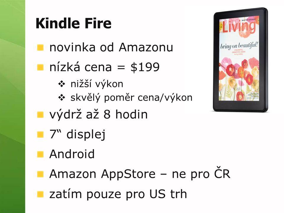 Kindle Fire novinka od Amazonu nízká cena = $199  nižší výkon  skvělý poměr cena/výkon výdrž až 8 hodin 7 displej Android Amazon AppStore – ne pro ČR zatím pouze pro US trh