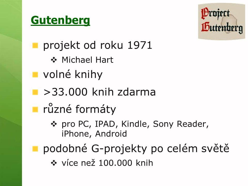 Gutenberg projekt od roku 1971  Michael Hart volné knihy >33.000 knih zdarma různé formáty  pro PC, IPAD, Kindle, Sony Reader, iPhone, Android podobné G-projekty po celém světě  více než 100.000 knih