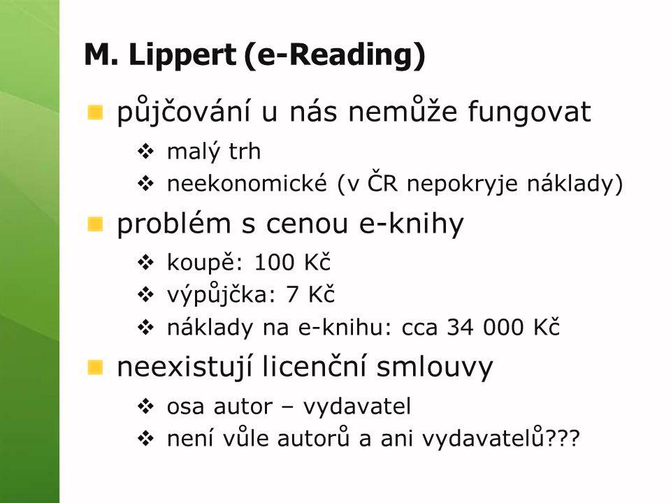 M. Lippert (e-Reading) půjčování u nás nemůže fungovat  malý trh  neekonomické (v ČR nepokryje náklady) problém s cenou e-knihy  koupě: 100 Kč  vý