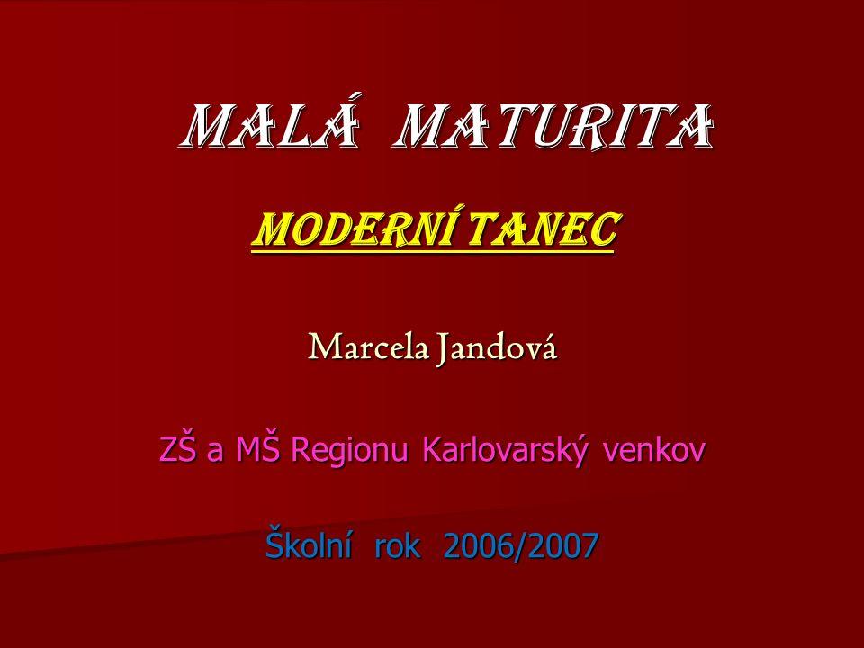 MALÁ MATURITA MODERNÍ TANEC Marcela Jandová ZŠ a MŠ Regionu Karlovarský venkov Školní rok 2006/2007