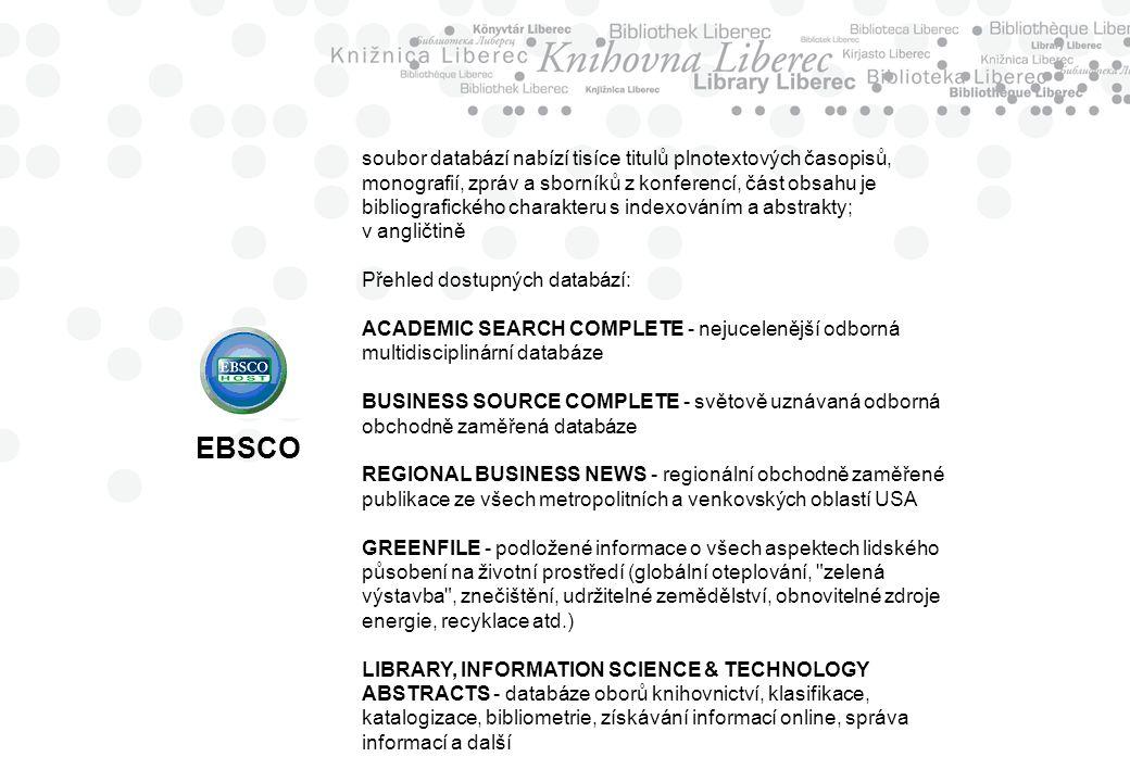 EBSCO soubor databází nabízí tisíce titulů plnotextových časopisů, monografií, zpráv a sborníků z konferencí, část obsahu je bibliografického charakteru s indexováním a abstrakty; v angličtině Přehled dostupných databází: ACADEMIC SEARCH COMPLETE - nejucelenější odborná multidisciplinární databáze BUSINESS SOURCE COMPLETE - světově uznávaná odborná obchodně zaměřená databáze REGIONAL BUSINESS NEWS - regionální obchodně zaměřené publikace ze všech metropolitních a venkovských oblastí USA GREENFILE - podložené informace o všech aspektech lidského působení na životní prostředí (globální oteplování, zelená výstavba , znečištění, udržitelné zemědělství, obnovitelné zdroje energie, recyklace atd.) LIBRARY, INFORMATION SCIENCE & TECHNOLOGY ABSTRACTS - databáze oborů knihovnictví, klasifikace, katalogizace, bibliometrie, získávání informací online, správa informací a další