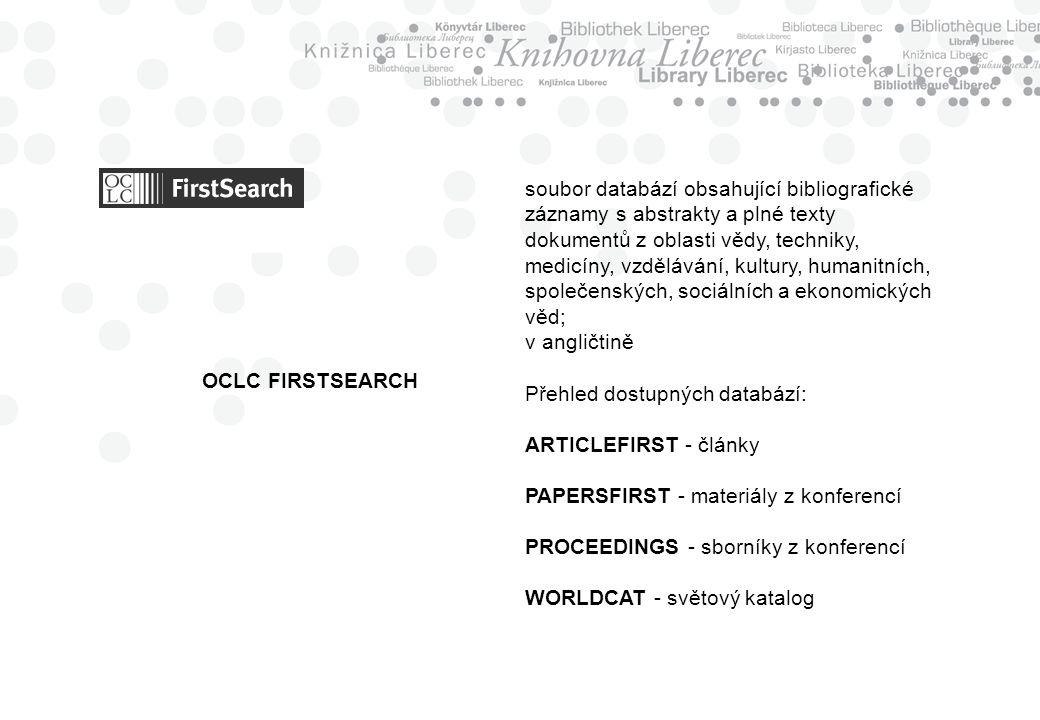 OCLC FIRSTSEARCH soubor databází obsahující bibliografické záznamy s abstrakty a plné texty dokumentů z oblasti vědy, techniky, medicíny, vzdělávání, kultury, humanitních, společenských, sociálních a ekonomických věd; v angličtině Přehled dostupných databází: ARTICLEFIRST - články PAPERSFIRST - materiály z konferencí PROCEEDINGS - sborníky z konferencí WORLDCAT - světový katalog