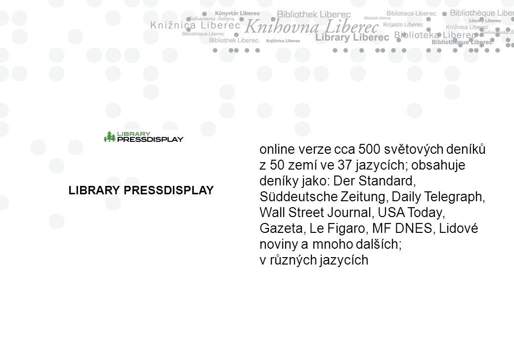 LIBRARY PRESSDISPLAY online verze cca 500 světových deníků z 50 zemí ve 37 jazycích; obsahuje deníky jako: Der Standard, Süddeutsche Zeitung, Daily Telegraph, Wall Street Journal, USA Today, Gazeta, Le Figaro, MF DNES, Lidové noviny a mnoho dalších; v různých jazycích