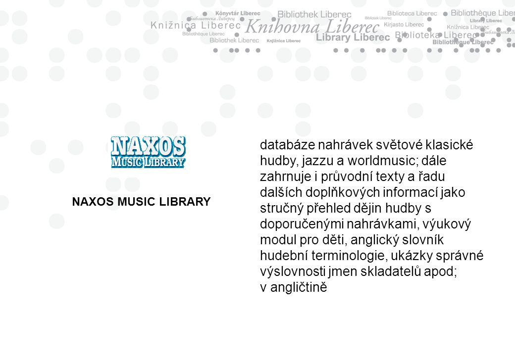 NAXOS MUSIC LIBRARY databáze nahrávek světové klasické hudby, jazzu a worldmusic; dále zahrnuje i průvodní texty a řadu dalších doplňkových informací jako stručný přehled dějin hudby s doporučenými nahrávkami, výukový modul pro děti, anglický slovník hudební terminologie, ukázky správné výslovnosti jmen skladatelů apod; v angličtině