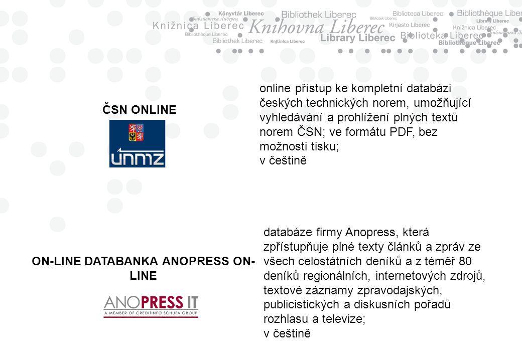 ČSN ONLINE online přístup ke kompletní databázi českých technických norem, umožňující vyhledávání a prohlížení plných textů norem ČSN; ve formátu PDF, bez možnosti tisku; v češtině ON-LINE DATABANKA ANOPRESS ON- LINE databáze firmy Anopress, která zpřístupňuje plné texty článků a zpráv ze všech celostátních deníků a z téměř 80 deníků regionálních, internetových zdrojů, textové záznamy zpravodajských, publicistických a diskusních pořadů rozhlasu a televize; v češtině