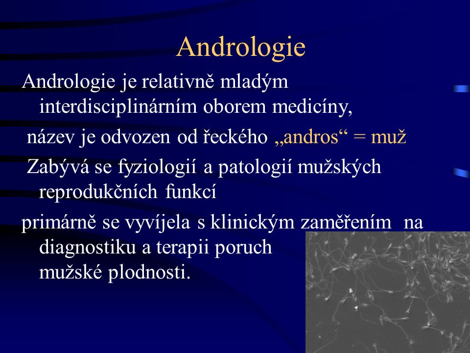 """Andrologie Andrologie je relativně mladým interdisciplinárním oborem medicíny, název je odvozen od řeckého """"andros = muž Zabývá se fyziologií a patologií mužských reprodukčních funkcí primárně se vyvíjela s klinickým zaměřením na diagnostiku a terapii poruch mužské plodnosti."""