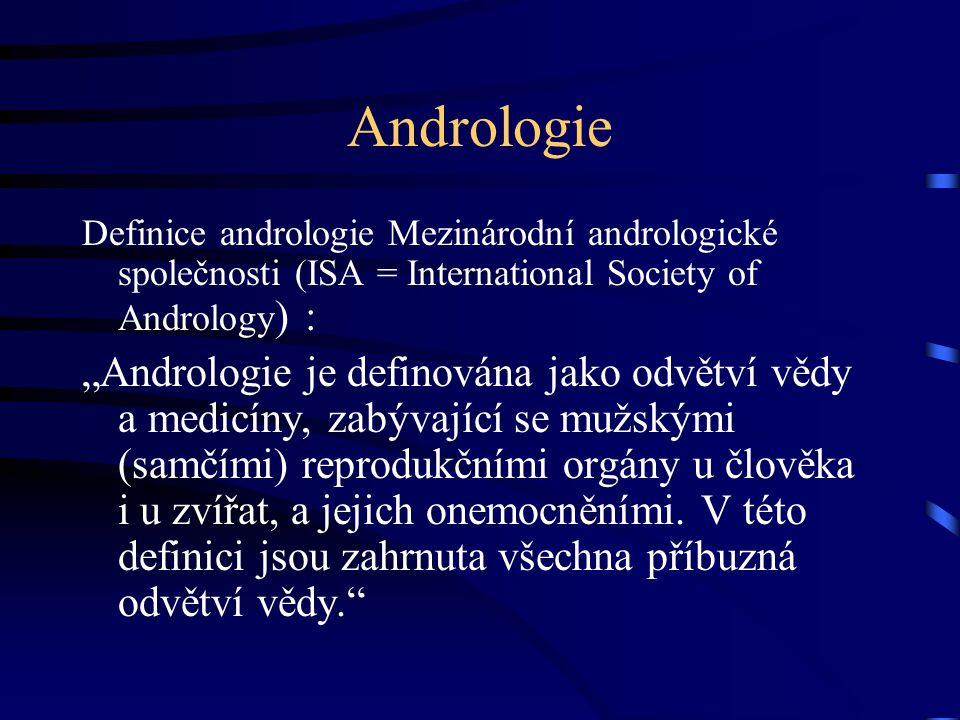 """Andrologie Definice andrologie Mezinárodní andrologické společnosti (ISA = International Society of Andrology ) : """"Andrologie je definována jako odvětví vědy a medicíny, zabývající se mužskými (samčími) reprodukčními orgány u člověka i u zvířat, a jejich onemocněními."""