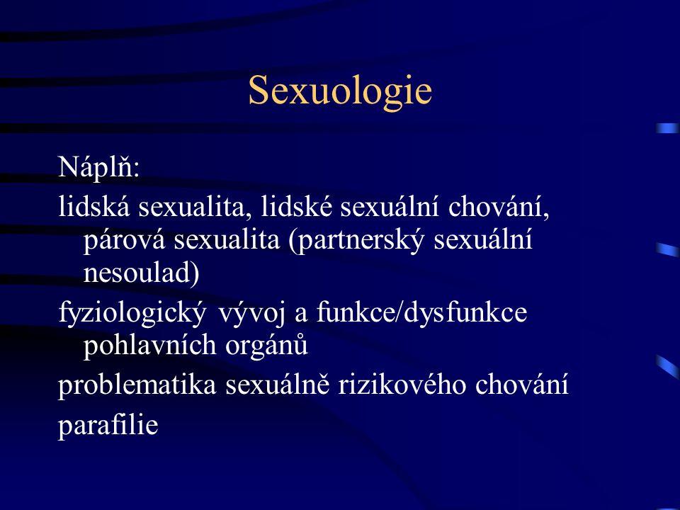 Sexuologie Náplň: lidská sexualita, lidské sexuální chování, párová sexualita (partnerský sexuální nesoulad) fyziologický vývoj a funkce/dysfunkce pohlavních orgánů problematika sexuálně rizikového chování parafilie