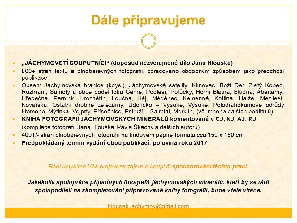 """Dále připravujeme """"JÁCHYMOVŠTÍ SOUPUTNÍCI (doposud nezveřejněné dílo Jana Hlouška) 800+ stran textu a plnobarevných fotografií, zpracováno obdobným způsobem jako předchozí publikace Obsah: Jáchymovská hranice (kdysi), Jáchymovské satelity, Klínovec, Boží Dar, Zlatý Kopec, Rozhraní, Samoty a obce podél toku Černé, Podlesí, Potůčky, Horní Blatná, Bludná, Abertamy, Hřebečná, Pernink, Hroznětín, Loučná, Háj, Měděnec, Kamenné, Kotlina, Halže, Mezilesí, Kovářská, Ostatní drobné železárny, Údolíčko – Vysoké, Vysoké, Polodrahokamové odrůdy křemene, Mýtinka, Vejprty, Přísečnice, Pstruží – Salmtal, Merklín, (vč."""