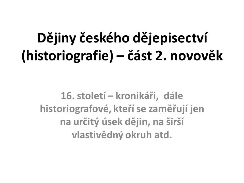 Dějiny českého dějepisectví (historiografie) – část 2. novověk 16. století – kronikáři, dále historiografové, kteří se zaměřují jen na určitý úsek děj