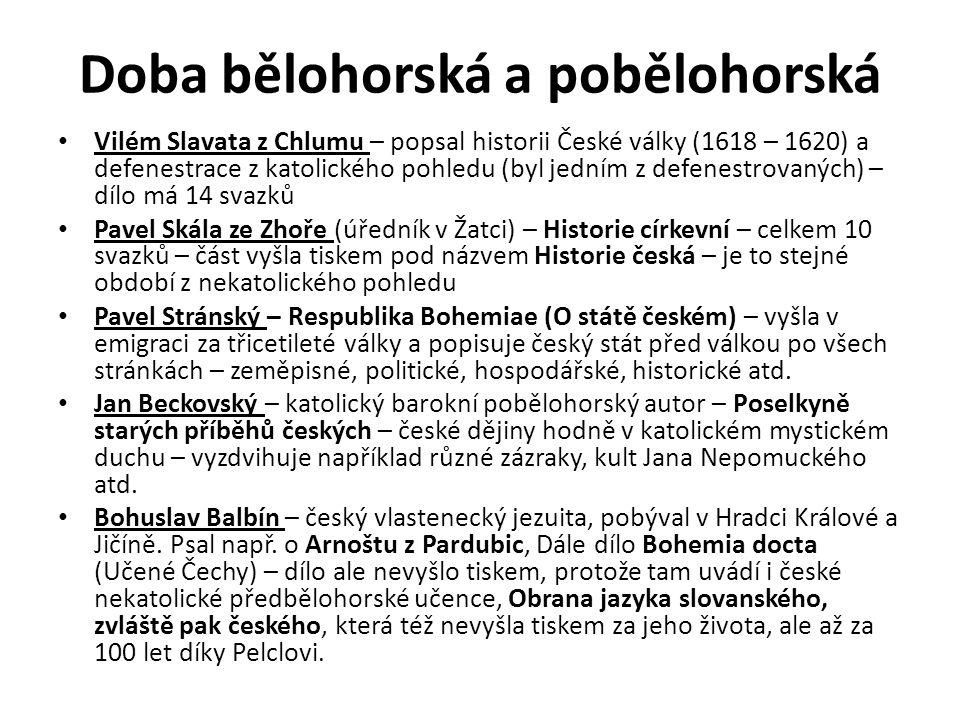 Doba bělohorská a pobělohorská Vilém Slavata z Chlumu – popsal historii České války (1618 – 1620) a defenestrace z katolického pohledu (byl jedním z defenestrovaných) – dílo má 14 svazků Pavel Skála ze Zhoře (úředník v Žatci) – Historie církevní – celkem 10 svazků – část vyšla tiskem pod názvem Historie česká – je to stejné období z nekatolického pohledu Pavel Stránský – Respublika Bohemiae (O státě českém) – vyšla v emigraci za třicetileté války a popisuje český stát před válkou po všech stránkách – zeměpisné, politické, hospodářské, historické atd.