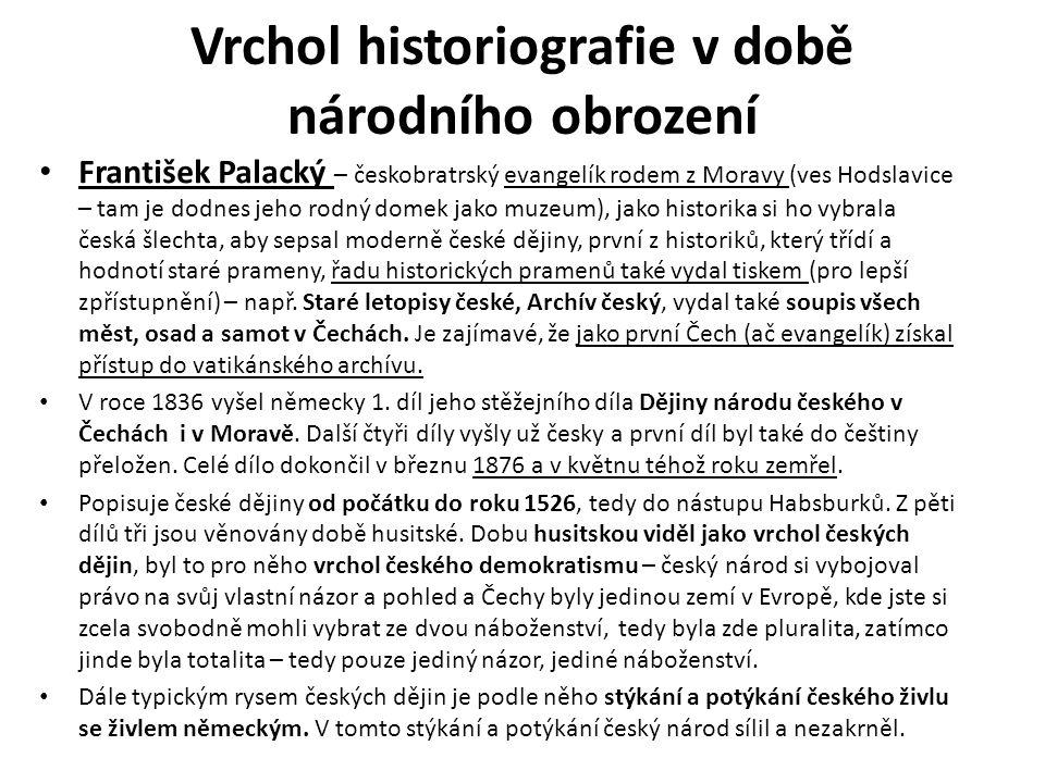 Vrchol historiografie v době národního obrození František Palacký – českobratrský evangelík rodem z Moravy (ves Hodslavice – tam je dodnes jeho rodný domek jako muzeum), jako historika si ho vybrala česká šlechta, aby sepsal moderně české dějiny, první z historiků, který třídí a hodnotí staré prameny, řadu historických pramenů také vydal tiskem (pro lepší zpřístupnění) – např.