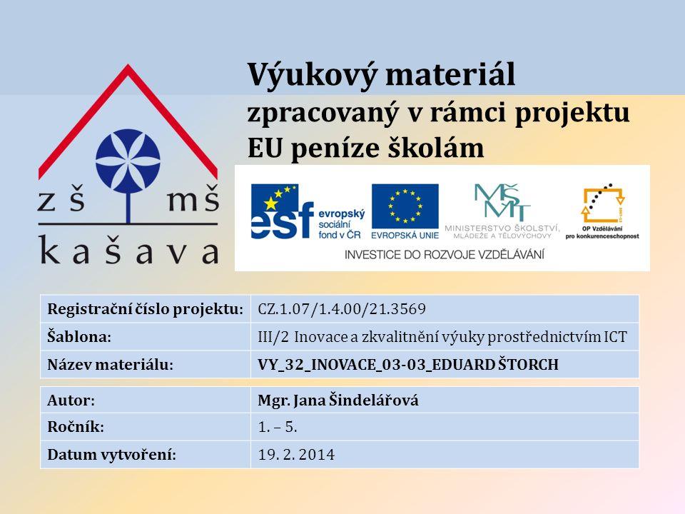 Výukový materiál zpracovaný v rámci projektu EU peníze školám Registrační číslo projektu:CZ.1.07/1.4.00/21.3569 Šablona:III/2 Inovace a zkvalitnění výuky prostřednictvím ICT Název materiálu:VY_32_INOVACE_03-03_EDUARD ŠTORCH Autor:Mgr.