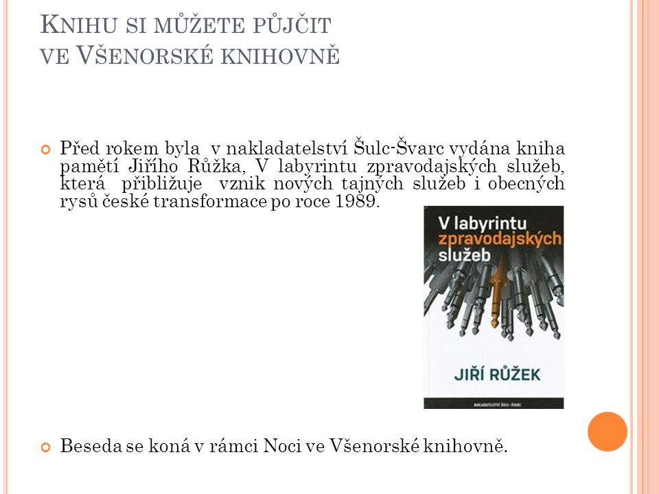 K NIHU SI MŮŽETE PŮJČIT VE V ŠENORSKÉ KNIHOVNĚ Před rokem byla v nakladatelství Šulc-Švarc vydána kniha pamětí Jiřího Růžka, V labyrintu zpravodajských služeb, která přibližuje vznik nových tajných služeb i obecných rysů české transformace po roce 1989.