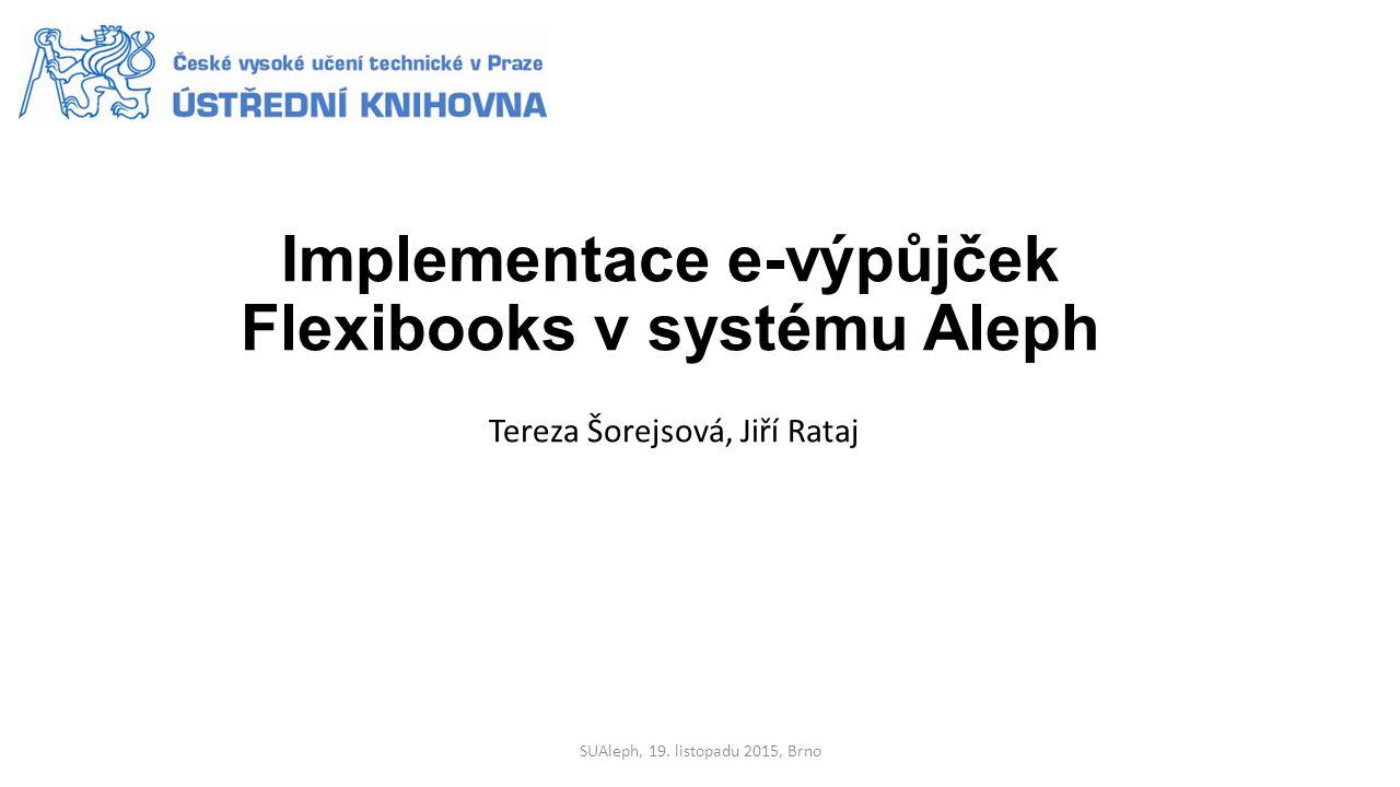 Implementace e-výpůjček Flexibooks v systému Aleph Tereza Šorejsová, Jiří Rataj SUAleph, 19.