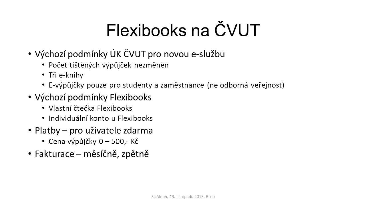 Flexibooks na ČVUT Výchozí podmínky ÚK ČVUT pro novou e-službu Počet tištěných výpůjček nezměněn Tři e-knihy E-výpůjčky pouze pro studenty a zaměstnance (ne odborná veřejnost) Výchozí podmínky Flexibooks Vlastní čtečka Flexibooks Individuální konto u Flexibooks Platby – pro uživatele zdarma Cena výpůjčky 0 – 500,- Kč Fakturace – měsíčně, zpětně SUAleph, 19.